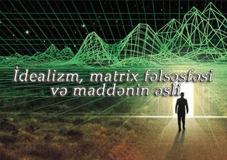 İdealizm, matrix fəlsəfəsi və maddənin əsli